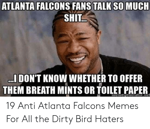 Atlanta Falcons Memes: ATLANTA FALCONS FANS TALK SO MUCH  SHIT  .IDON'T KNOW WHETHER TO OFFER  THEM BREATH MINTS OR TOILET PAPER 19 Anti Atlanta Falcons Memes For All the Dirty Bird Haters