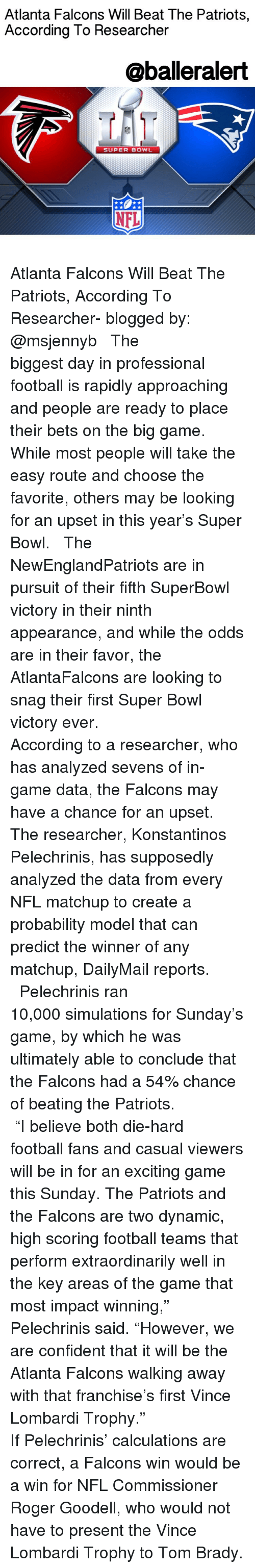 """Memes, Roger Goodell, and Vince Lombardi: Atlanta Falcons Will Beat The Patriots,  According To Researcher  @balleralert  SUPER BOWL  NFL Atlanta Falcons Will Beat The Patriots, According To Researcher- blogged by: @msjennyb ⠀⠀⠀⠀⠀⠀⠀⠀⠀ ⠀⠀⠀⠀⠀⠀⠀⠀⠀ The biggest day in professional football is rapidly approaching and people are ready to place their bets on the big game. While most people will take the easy route and choose the favorite, others may be looking for an upset in this year's Super Bowl. ⠀⠀⠀⠀⠀⠀⠀⠀⠀ ⠀⠀⠀⠀⠀⠀⠀⠀⠀ The NewEnglandPatriots are in pursuit of their fifth SuperBowl victory in their ninth appearance, and while the odds are in their favor, the AtlantaFalcons are looking to snag their first Super Bowl victory ever. ⠀⠀⠀⠀⠀⠀⠀⠀⠀ ⠀⠀⠀⠀⠀⠀⠀⠀⠀ According to a researcher, who has analyzed sevens of in-game data, the Falcons may have a chance for an upset. The researcher, Konstantinos Pelechrinis, has supposedly analyzed the data from every NFL matchup to create a probability model that can predict the winner of any matchup, DailyMail reports. ⠀⠀⠀⠀⠀⠀⠀⠀⠀ ⠀⠀⠀⠀⠀⠀⠀⠀⠀ Pelechrinis ran 10,000 simulations for Sunday's game, by which he was ultimately able to conclude that the Falcons had a 54% chance of beating the Patriots. ⠀⠀⠀⠀⠀⠀⠀⠀⠀ ⠀⠀⠀⠀⠀⠀⠀⠀⠀ """"I believe both die-hard football fans and casual viewers will be in for an exciting game this Sunday. The Patriots and the Falcons are two dynamic, high scoring football teams that perform extraordinarily well in the key areas of the game that most impact winning,"""" Pelechrinis said. """"However, we are confident that it will be the Atlanta Falcons walking away with that franchise's first Vince Lombardi Trophy."""" ⠀⠀⠀⠀⠀⠀⠀⠀⠀ ⠀⠀⠀⠀⠀⠀⠀⠀⠀ If Pelechrinis' calculations are correct, a Falcons win would be a win for NFL Commissioner Roger Goodell, who would not have to present the Vince Lombardi Trophy to Tom Brady."""