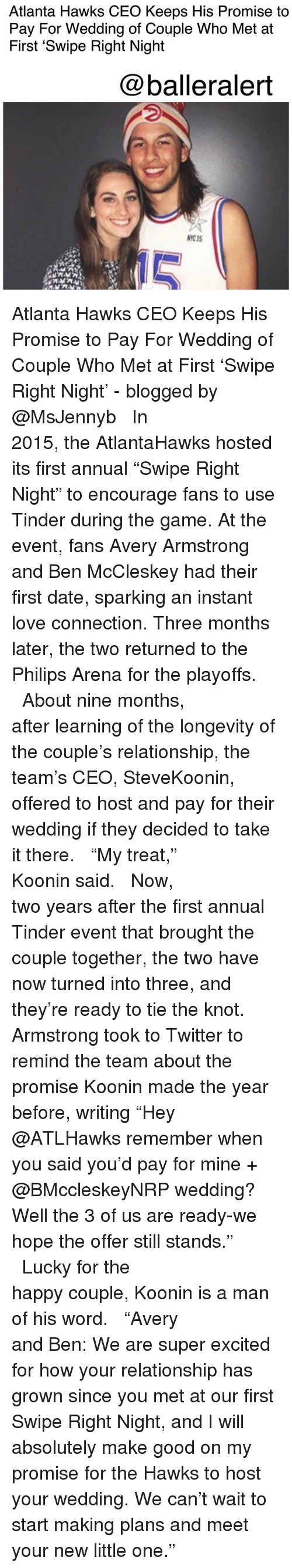 "Knotted: Atlanta Hawks CEO Keeps His Promise to  Pay For Wedding of Couple Who Met at  First 'Swipe Right Night  @balleralert  NYCIS  10 Atlanta Hawks CEO Keeps His Promise to Pay For Wedding of Couple Who Met at First 'Swipe Right Night' - blogged by @MsJennyb ⠀⠀⠀⠀⠀⠀⠀⠀⠀ ⠀⠀⠀⠀⠀⠀⠀⠀⠀ In 2015, the AtlantaHawks hosted its first annual ""Swipe Right Night"" to encourage fans to use Tinder during the game. At the event, fans Avery Armstrong and Ben McCleskey had their first date, sparking an instant love connection. Three months later, the two returned to the Philips Arena for the playoffs. ⠀⠀⠀⠀⠀⠀⠀⠀⠀ ⠀⠀⠀⠀⠀⠀⠀⠀⠀ About nine months, after learning of the longevity of the couple's relationship, the team's CEO, SteveKoonin, offered to host and pay for their wedding if they decided to take it there. ⠀⠀⠀⠀⠀⠀⠀⠀⠀ ⠀⠀⠀⠀⠀⠀⠀⠀⠀ ""My treat,"" Koonin said. ⠀⠀⠀⠀⠀⠀⠀⠀⠀ ⠀⠀⠀⠀⠀⠀⠀⠀⠀ Now, two years after the first annual Tinder event that brought the couple together, the two have now turned into three, and they're ready to tie the knot. Armstrong took to Twitter to remind the team about the promise Koonin made the year before, writing ""Hey @ATLHawks remember when you said you'd pay for mine + @BMccleskeyNRP wedding? Well the 3 of us are ready-we hope the offer still stands."" ⠀⠀⠀⠀⠀⠀⠀⠀⠀ ⠀⠀⠀⠀⠀⠀⠀⠀⠀ Lucky for the happy couple, Koonin is a man of his word. ⠀⠀⠀⠀⠀⠀⠀⠀⠀ ⠀⠀⠀⠀⠀⠀⠀⠀⠀ ""Avery and Ben: We are super excited for how your relationship has grown since you met at our first Swipe Right Night, and I will absolutely make good on my promise for the Hawks to host your wedding. We can't wait to start making plans and meet your new little one."""