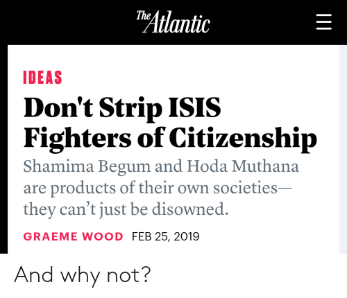 Isis, Ideas, and Why: Atlantic  IDEAS  Don't Strip ISIS  Fighters of Citizenship  Shamima Begum and Hoda Muthana  are products of their own societies  they can't just be disowned.  GRAEME WOOD FEB 25, 2019 And why not?