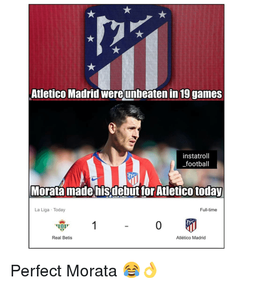 Football, Memes, and Games: Atletico Madrid wereunbeaten in 19 games  instatroll  _football  Morata madehisdebut tor Atletico today  La Liga Today  Full-time  Real Betis  Atlético Madrid Perfect Morata 😂👌
