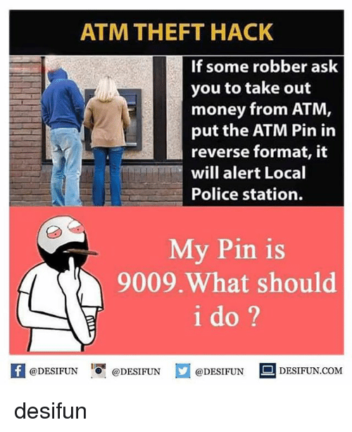Memes, Money, and Police: ATM THEFT HACK  If some robber ask  you to take out  money from ATM  put the ATM Pin in  reverse format, it  will alert Local  Police station.  My Pin is  9009.What should  i do ?  困@DESIFUN 증@DESIFUN  @DESIFUN-DESIFUN.COM desifun