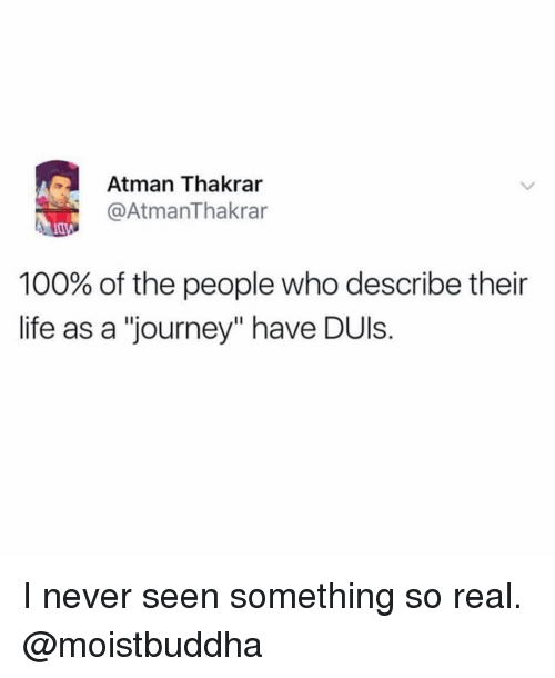 "Anaconda, Journey, and Life: Atman Thakrar  @AtmanThakrar  100% of the people who describe their  life as a ""journey"" have DUls. I never seen something so real. @moistbuddha"