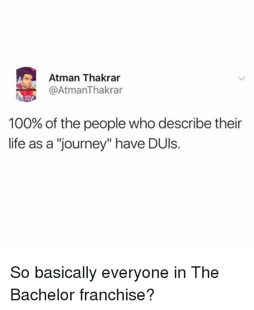 "The Bachelor: Atman Thakrar  @AtmanThakrar  100% of the people who describe their  life as a ""journey"" have DUls. So basically everyone in The Bachelor franchise?"