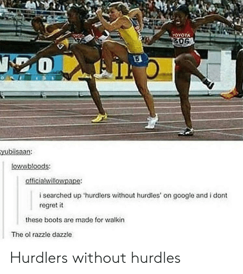 Walkin: ATOYOTA  isearched up 'hurdlers without hrdles on google and i dont  regret it  these boots are made for walkin  The ol razzle dazzle Hurdlers without hurdles