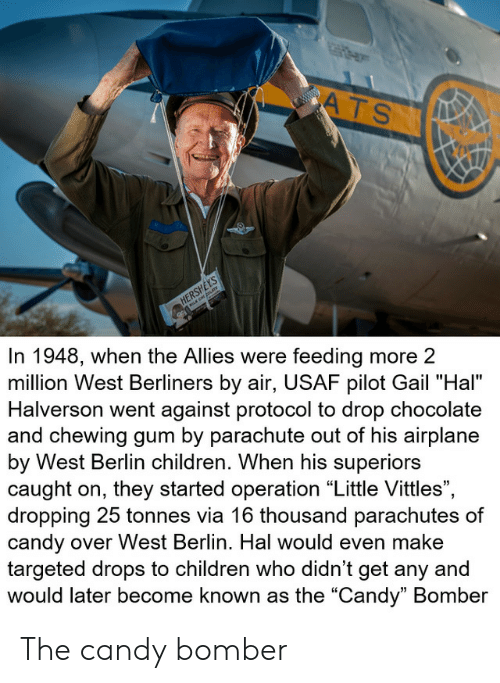 "Airplane: ATS  www.w  HERSHEYS  In 1948, when the Allies were feeding more 2  million West Berliners by air, USAF pilot Gail ""Hal""  Halverson went against protocol to drop chocolate  and chewing gum by parachute out of his airplane  by West Berlin children. When his superiors  caught on, they started operation ""Little Vittles"",  dropping 25 tonnes via 16 thousand parachutes of  candy over West Berlin. Hal would even make  targeted drops to children who didn't get any and  would later become known as the ""Candy"" Bomber The candy bomber"