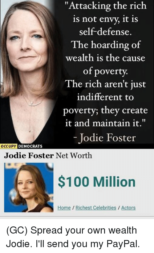 """Anaconda, Memes, and Home: """"Attacking the rich  is not envy, it is  self-defense.  The hoarding of  wealth is the cause  of poverty.  The rich aren't just  indifferent to  poverty; they create  it and maintain it.""""  - Jodie Foster  DEMOCRATS  Jodie Foster Net Worth  $100 Million  Home/Richest Celebrities / Actors (GC) Spread your own wealth Jodie. I'll send you my PayPal."""