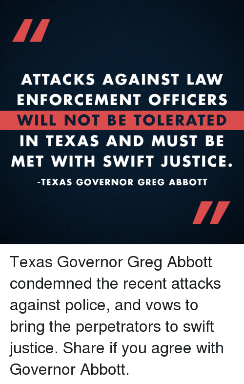 Enforcer: ATTACKS AGAINST LAW  ENFORCEMENT OFFICERS  WILL NOT BE TOLERATED  IN TEXAS AND MUST BE  MET WITH SWIFT JUSTICE.  TEXAS GOVERNOR GREG ABBOTT Texas Governor Greg Abbott condemned the recent attacks against police, and vows to bring the perpetrators to swift justice.  Share if you agree with Governor Abbott.