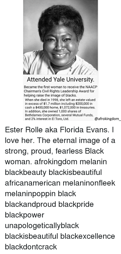 Bailey Jay, Love, and Memes: Attended Yale University.  Became the first woman to receive the NAACP  Chairman's Civil Rights Leadership Award for  helping raise the image of blacks.  When she died in 1998, she left an estate valued  in excess of $1.7 million including $200,000 in  cash a $400,000 home, $1,072,000 in treasuries.  In addition, she owned 1,000 shares of  Bethdames Corporation, several Mutual Funds,  and 2% interest in El Toro, Ltd.  @afrokingdom Ester Rolle aka Florida Evans. I love her. The eternal image of a strong, proud, fearless Black woman. afrokingdom melanin blackbeauty blackisbeautiful africanamerican melaninonfleek melaninpoppin black blackandproud blackpride blackpower unapologeticallyblack blackisbeautiful blackexcellence blackdontcrack