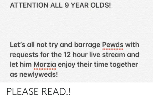 Live, Time, and Him: ATTENTION ALL 9 YEAR OLDS!  Let's all not try and barrage Pewds with  requests for the 12 hour live stream and  let him Marzia enjoy their time together  as newlyweds! PLEASE READ!!