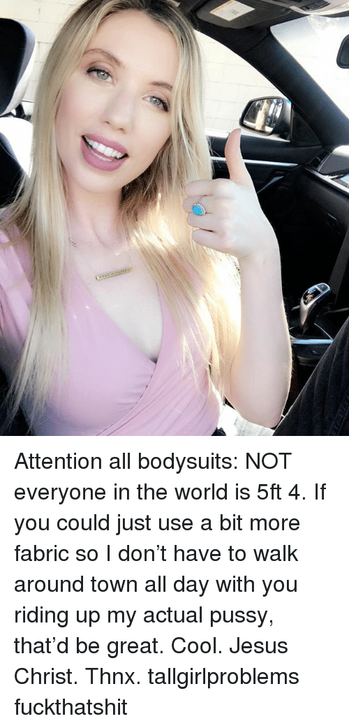 Jesus, Memes, and Pussy: Attention all bodysuits: NOT everyone in the world is 5ft 4. If you could just use a bit more fabric so I don't have to walk around town all day with you riding up my actual pussy, that'd be great. Cool. Jesus Christ. Thnx. tallgirlproblems fuckthatshit