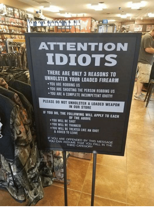 Fall, Memes, and The Following: ATTENTION  IDIOTS  THERE ARE ONLY 3 REASONS TO  UNHOLSTER YOUR LOADED FIREARM  YOU ARE ROBBING US  .YOU ARE SHOOTING THE PERSON ROBBING US  YOU ARE A COMPLETE INCOMPETENT IDIOT!!!  PLEASE DO NOT UNHOLSTER A LOADED WEAPON  IN OUR STORE  IF YOU DO, THE FOLLOWING WILL APPLY TO EACH  OF THE ABOVE  YOU WILL BE SHOT  YOU WILL BE THANKED  ·YOU WILL BE TREATED LIKE AN IDIOT  & ASKED TO LEAVE  F YOU ARE OFFENDED BY THIS MESSAGE  YOU CAN ASSUME THAT YOU FALL IN THE  THIRD CATEGORY