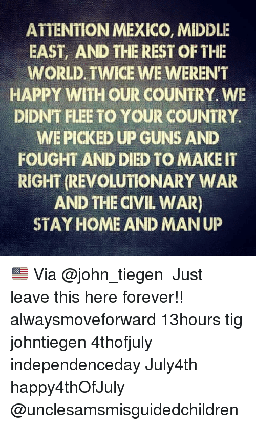 the civil war: ATTENTION MEXICO, MIDDLE  EAST, AND THE REST OF THE  WORLD. TWICE WE WEREN'T  HAPPY WITH OUR COUNTRY. WE  DIDNT FLEE TO YOUR COUNTRY.  WE PICKED UP GUNS AND  FOUGHT AND DIED TO MAKE IT  RIGHT (REVOLUTIONARY WAR  AND THE CIVIL WAR)  STAY HOME AND MAN UP 🇺🇸 Via @john_tiegen ・・・ Just leave this here forever!! alwaysmoveforward 13hours tig johntiegen 4thofjuly independenceday July4th happy4thOfJuly @unclesamsmisguidedchildren