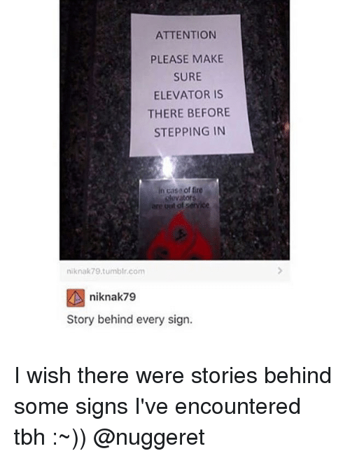 Fire, Memes, and Tbh: ATTENTION  PLEASE MAKE  SURE  ELEVATOR IS  THERE BEFORE  STEPPING IN  in caso of fire  dovators  niknak79.tumblr.com  niknak79  Story behind every sign. I wish there were stories behind some signs I've encountered tbh :~)) @nuggeret