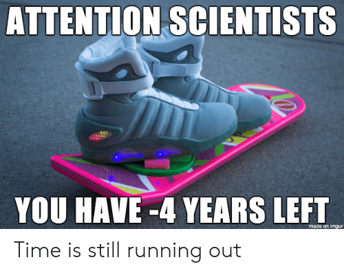scientists: ATTENTION SCIENTISTS  YOU HAVE -4 YEARS LEFT  made on imgur Time is still running out