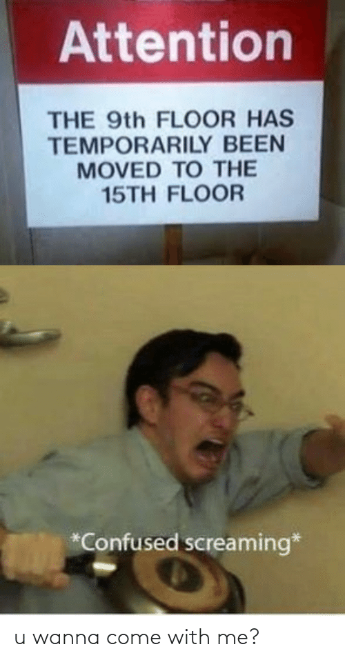 Moved: Attention  THE 9th FLOOR HAS  TEMPORARILY BEEN  MOVED TO THE  15TH FLOOR  *Confused screaming* u wanna come with me?