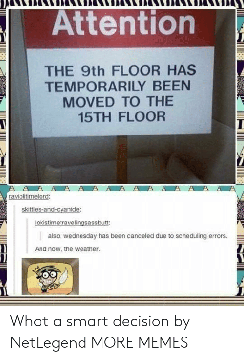 Dank, Memes, and Target: Attention  THE 9th FLOOR HAS  TEMPORARILY BEEN  MOVED TO THEE  15TH FLOOR  ki  oki  also, wednesday has been canceled due to scheduling errors.  And now, the weather What a smart decision by NetLegend MORE MEMES