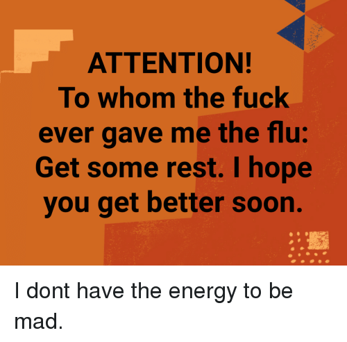 Energy, Soon..., and Fuck: ATTENTION!  To whom the fuck  ever gave me the flu:  Get some rest. I hope  you get better soon. I dont have the energy to be mad.