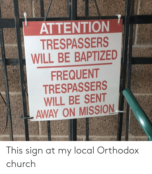 Church, Orthodox, and Local: ATTENTION  TRESPASSERS  WILL BE BAPTIZED  FREQUENT  TRESPASSERS  WILL BE SENT  AWAY ON MISSION This sign at my local Orthodox church