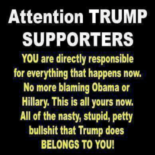 Nasty, Obama, and Petty: Attention TRUMP  SUPPORTERS  YOU are directly responsible  for everything that happens now.  No more blaming Obama or  Hillary. This is all yours novw.  All of the nasty, stupid, petty  bullshit that Trump does  BELONGS TO YOU!