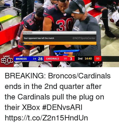 Sports, Xbox, and Broncos: Attention  Your opponent has left the match  @NOTSportsCenter  Exit Game  BRONCOS 24 28 CARDINALS 15 3 2nd 14:40 00 BREAKING: Broncos/Cardinals ends in the 2nd quarter after the Cardinals pull the plug on their XBox #DENvsARI https://t.co/Z2n15HndUn