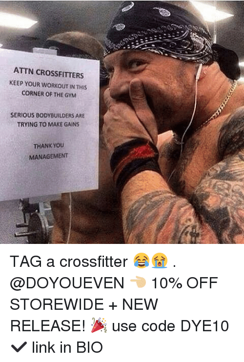 Gym, Link, and New Release: ATTN CROSSFITTERS  KEEP YOUR WORKOUT IN THIS  CORNER OF THE GYM  SERIOUS BODYBUILDERS ARE  TRYING TO MAKE GAINS  THANK YOoU  MANAGEMENT TAG a crossfitter 😂😭 . @DOYOUEVEN 👈🏼 10% OFF STOREWIDE + NEW RELEASE! 🎉 use code DYE10 ✔️ link in BIO