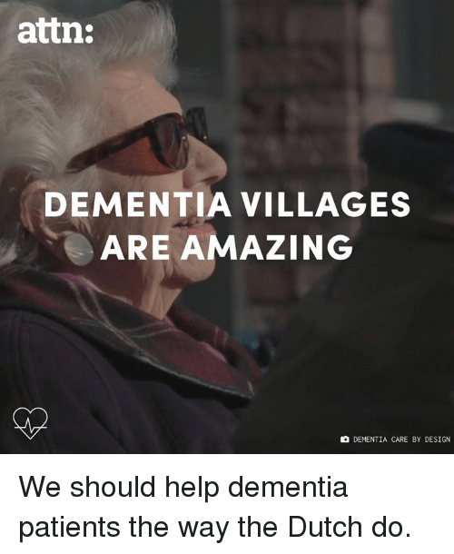 Memes, Dementia, and Help: attn:  DEMENTIA VILLAGES  ARE AMAZING  DEMENTIA CARE BY DESIGN We should help dementia patients the way the Dutch do.