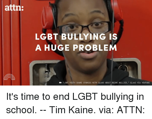 Dank, Lgbt, and School: attn:  LGBT BULLYING IS  A HUGE PROBLEM  LGBT YOUTH SHARE STORIES WITH GLAAD ABOUT BEING BULLIED  GLAAD VIA YOUTUBE It's time to end LGBT bullying in school. -- Tim Kaine. via: ATTN: