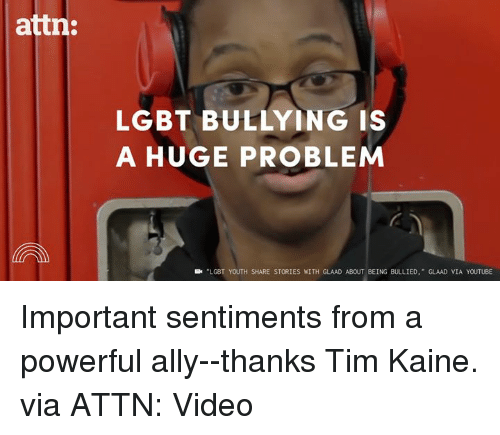 Dank, Lgbt, and Videos: attn:  LGBT BULLYING IS  A HUGE PROBLEM  LGBT YOUTH SHARE STORIES WITH GLAAD ABOUT BEING BULLIED  GLAAD VIA YOUTUBE Important sentiments from a powerful ally--thanks Tim Kaine.  via ATTN: Video
