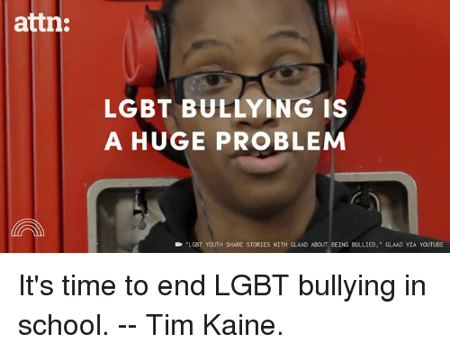 Lgbt, Memes, and School: attn:  LGBT BULLYING IS  A HUGE PROBLEM  LGBT YOUTH SHARE STORIES WITH GLAAD ABOUT BEING BULLIED  GLAAD VIA YOUTUBE It's time to end LGBT bullying in school. -- Tim Kaine.