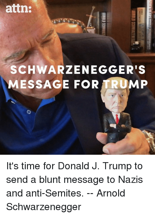 schwarzenegger: attn:  SCHWARZENEGGER'S  MESSAGE FOR TRUMP It's time for Donald J. Trump to send a blunt message to Nazis and anti-Semites. -- Arnold Schwarzenegger