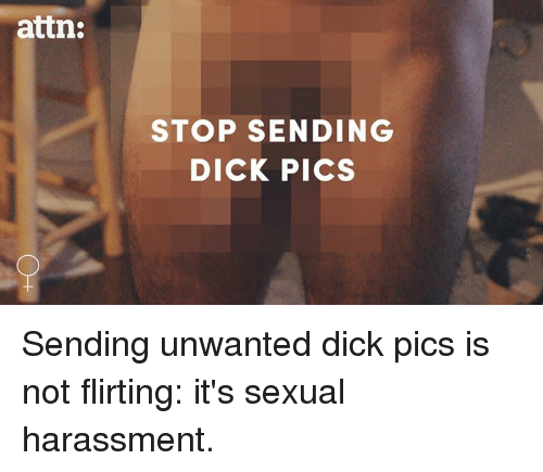 Send Dick Pic: attn:  STOP SENDING  DICK PICS Sending unwanted dick pics is not flirting: it's sexual harassment.
