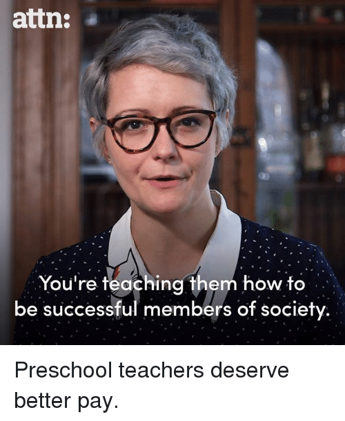 Memes, How To, and Teaching: attn:  You're teaching them how to  be successful members of society Preschool teachers deserve better pay.