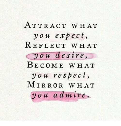 Respect, Mirror, and You: ATTRACT WH AT  you expect,  REFLECT WH AT  you desire,  BECOME WHAT  you respect,  MIRROR WHAT  you a amire.