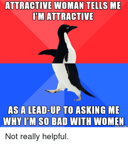 Bad, Women, and Asking: ATTRACTIVE WOMAN TELLS ME  IMATTRACTIVE  AS A LEAD-UP TO ASKING ME  WHY I'M SO BAD WITH WOMEN  made on imaur Not really helpful.