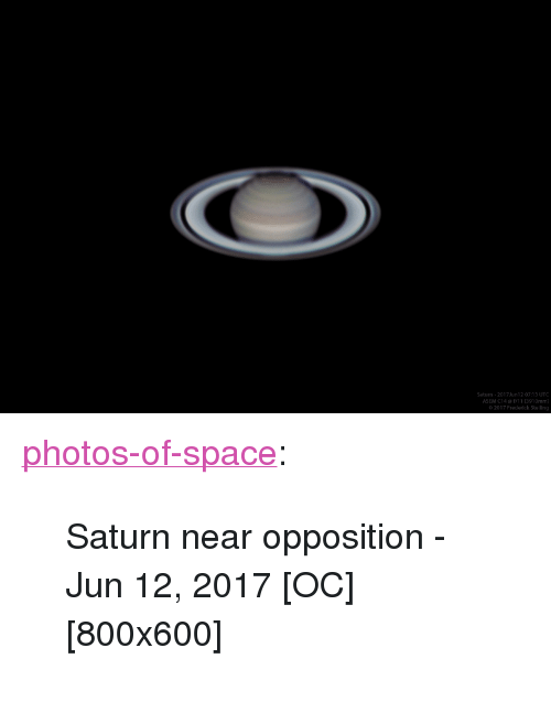 "Tumblr, Blog, and Saturn: atun-2017Jun12 07:13 UTC  ASEM C14 @1/11 3910mm  o2017 Frederick Steling <p><a href=""https://photos-of-space.tumblr.com/post/161898890898/saturn-near-opposition-jun-12-2017"" class=""tumblr_blog"">photos-of-space</a>:</p>  <blockquote><p>Saturn near opposition - Jun 12, 2017 [OC][800x600]</p></blockquote>"