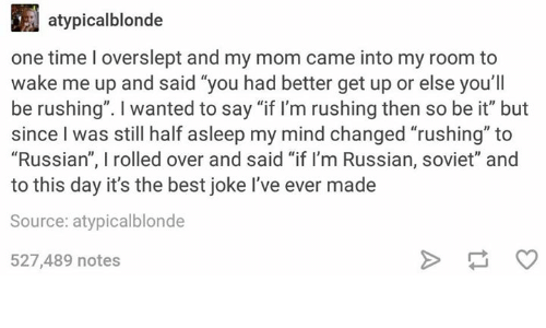 """Best, Time, and Humans of Tumblr: atypicalblonde  one time l overslept and my mom came into my room to  wake me up and said """"you had better get up or else you'll  be rushing"""". wanted to say """"if I'm rushing then so be it"""" but  since was still half asleep my mind changed """"rushing"""" to  """"Russian"""", I rolled over and said """"if I'm Russian, soviet"""" and  to this day it's the best joke l've ever made  Source: atypicalblonde  527,489 notes"""