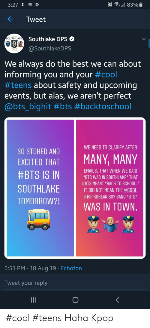 """Police, School, and Best: Au 83%  3:27 C  Tweet  CITY OF  Southlake DPS  SOUTHLAKE  POLICE  @SouthlakeDPS  DPS  We always do the best we can about  informing you and your #cool  #teens about safety and upcoming  events, but alas, we aren't perfect  @bts_bighit #bts #backtoschool  WE NEED TO CLARIFY AFTER  SO STOKED AND  EXCITED THAT  MANY, MANY  EMAILS,THAT WHEN WE SAID  #BTS IS IN  """"BTS WAS IN SOUTHLAKE"""" THAT  #BTS MEANT """"BACK TO SCHOOL.""""  SOUTHLAKE  IT DID NOT MEAN THE #COOL  #HIP KOREAN BOY BAND """"BTS""""  TOMORROW?!  WAS IN TOWN.  5:51 PM 18 Aug 19 Echofon  Tweet your reply #cool #teens Haha Kpop"""