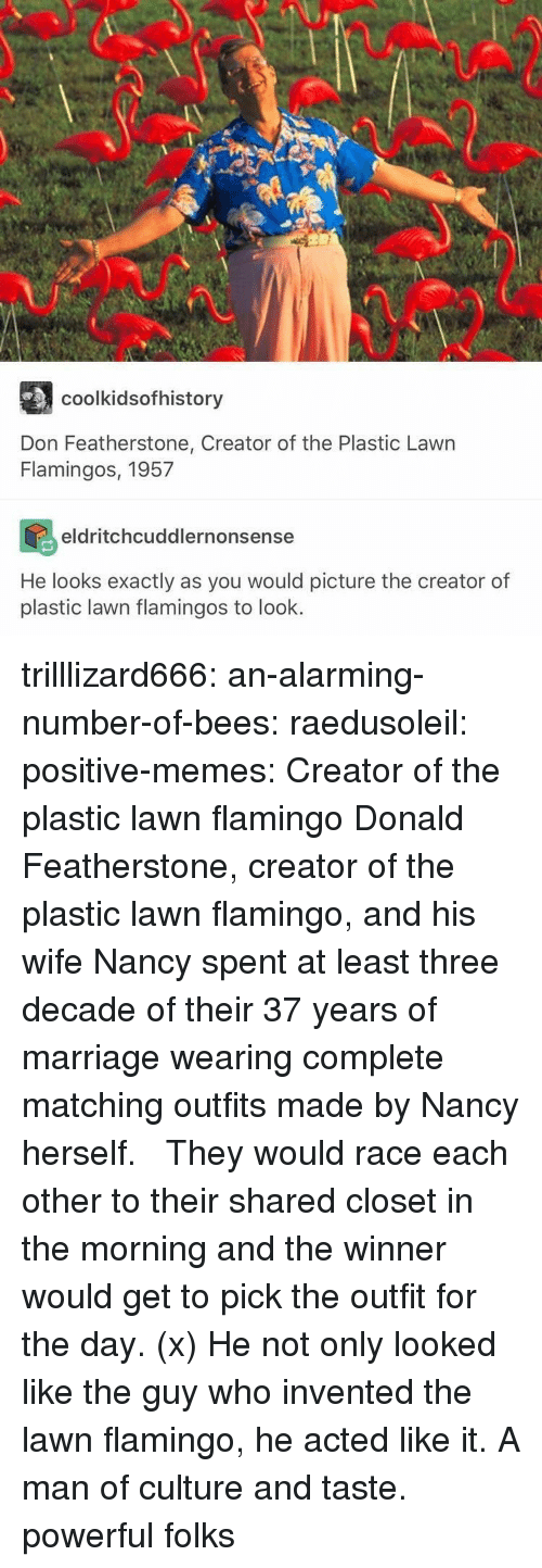 Marriage, Memes, and Target: AU  coolkidsofhistory  Don Featherstone, Creator of the Plastic Lawn  Flamingos, 1957  eldritchcuddlernonsense  He looks exactly as you would picture the creator of  plastic lawn flamingos to look. trilllizard666:  an-alarming-number-of-bees:  raedusoleil:  positive-memes: Creator of the plastic lawn flamingo Donald Featherstone, creator of the plastic lawn flamingo, and his wife Nancy spent at least three decade of their 37 years of marriage wearing complete matching outfits made by Nancy herself. They would race each other to their shared closet in the morning and the winner would get to pick the outfit for the day. (x) He not only looked like the guy who invented the lawn flamingo, he acted like it.   A man of culture and taste.  powerful folks