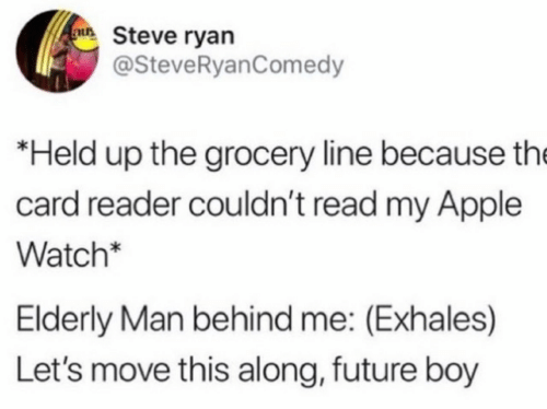 steve: au Steve ryan  @SteveRyanComedy  *Held up the grocery line because the  card reader couldn't read my Apple  Watch*  Elderly Man behind me: (Exhales)  Let's move this along, future boy