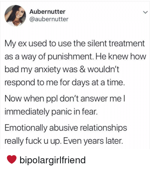 Bad, Memes, and Relationships: Aubernutter  @aubernutter  My ex used to use the silent treatment  as a way of punishment. He knew how  bad my anxiety was & wouldn't  respond to me for days at a time.  Now when ppl don't answer me l  immediately panic in fear.  Emotionally abusive relationships  really fuck u up. Even years later. ❤️ bipolargirlfriend