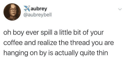 Quite: aubrey  @aubreybell  oh boy ever spill a little bit of your  coffee and realize the thread you are  hanging on by is actually quite thin