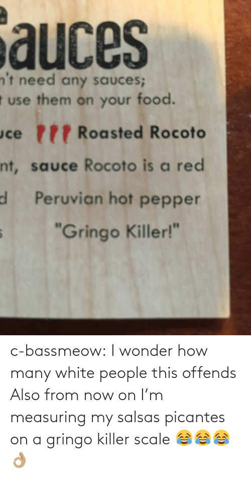 """Food, Tumblr, and White People: auces  n't need any sauces;  t use them on your food.  uce P Roasted Rocoto  nt, sauce Rocoto is a red  d Peruvian hot pepper  """"Gringo Killer!"""" c-bassmeow:  I wonder how many white people this offends  Also from now on I'm measuring my salsas picantes on a gringo killer scale 😂😂😂👌🏽"""