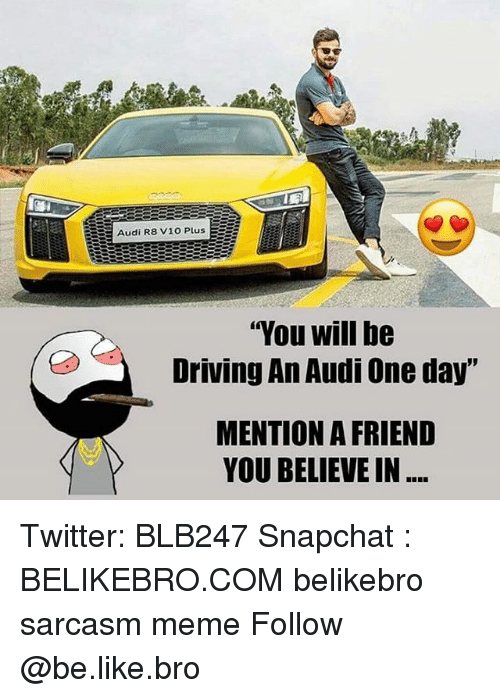 """Be Like, Driving, and Meme: Audi R8 V10 PlusE  """"You will be  Driving An Audi One day""""  MENTION A FRIEND  YOU BELIEVE IN Twitter: BLB247 Snapchat : BELIKEBRO.COM belikebro sarcasm meme Follow @be.like.bro"""