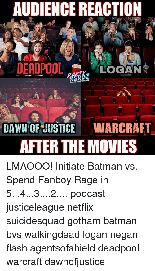 Batman, Memes, and Movies: AUDIENCE REACTION  SD n  LOGAN  DAWN OF JUSTICE  WARCRAFT  AFTER THE MOVIES LMAOOO! Initiate Batman vs. Spend Fanboy Rage in 5...4...3....2.... podcast justiceleague netflix suicidesquad gotham batman bvs walkingdead logan negan flash agentsofahield deadpool warcraft dawnofjustice