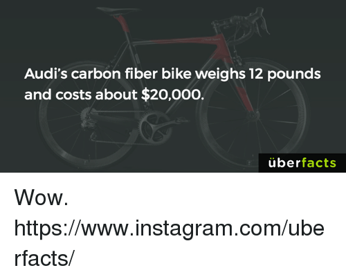 carbon fiber: Audi's carbon fiber bike weighs 12 pounds  and costs about $20,000.  uber  facts Wow. https://www.instagram.com/uberfacts/