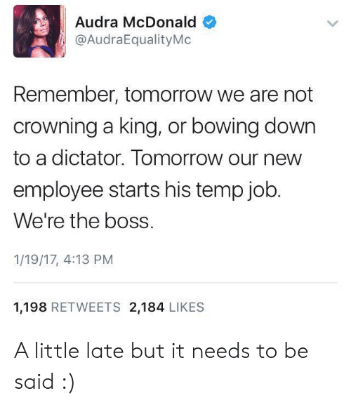 Tomorrow, Job, and McDonald: Audra McDonald  @AudraEqualityMo  Remember, tomorrow we are not  crowning a king, or bowing down  to a dictator. Tomorrow our new  employee starts his temp job  We're the boss.  1/19/17, 4:13 PM  1,198 RETWEETS 2,184 LIKES A little late but it needs to be said :)