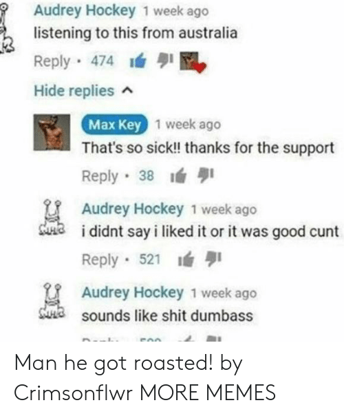 Dank, Hockey, and Memes: Audrey Hockey 1 week ago  listening to this from australia  Reply 474I  Hide replies  1 week ageo  Max Key  That's so sick!! thanks for the support  Reply 38  Audrey Hockey 1 week ago  a i didnt say i liked it or it was good cunt  Reply . 521 lá  Audrey Hockey 1 week ago  sounds like shit dumbass Man he got roasted! by Crimsonflwr MORE MEMES