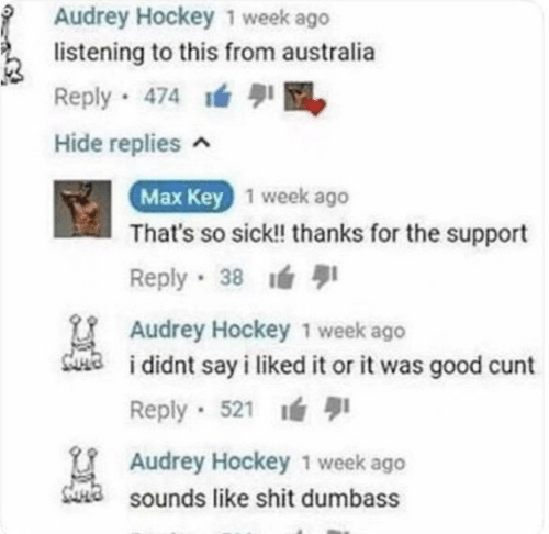 support: Audrey Hockey 1 week ago  listening to this from australia  Reply 474 M  Hide replies ^  Max Key 1 week ago  That's so sick! thanks for the support  1  Reply 38  Audrey Hockey 1 week ago  sua  i didnt say i liked it or it was good cunt  Reply · 521 ı  U Audrey Hockey 1 week ago  Sa sounds like shit dumbass