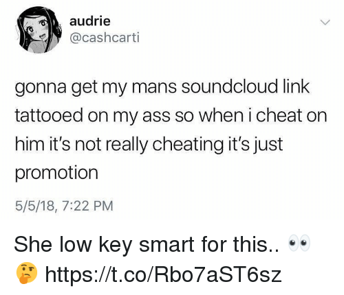 Ass, Cheating, and Low Key: audrie  @cashcarti  gonna get my mans soundcloud link  tattooed on my ass so when i cheat on  him it's not really cheating it's just  promotion  5/5/18, 7:22 PM She low key smart for this.. 👀🤔 https://t.co/Rbo7aST6sz